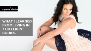 Body Image: What I learned from living in 7 different bodies. Visit https://inspirediaries.com for more.